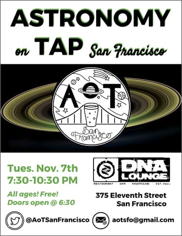 Astronomy on Tap! Science! It's science season again in the Bay Area, and 	Astronomy on Tap: San Francisco is here to celebrate! We're bringing 	the Bay Area Science Festival our best event yet. Come out for 	another night of talks from local scientists, Astronomy in the News, 	trivia and prizes! We'll be telling you all you need to know about 	the Dark Energy Survey's new results, the spectacular end to the 	Cassini mission, and, of course, gravitational waves!