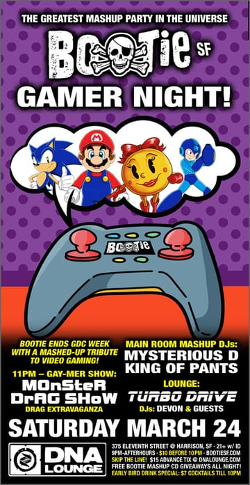 Bootie SF: Gamer Night! Mashups! Bootie celebrates the end of the Game Developer 	Conference with a mashed-up tribute to videogaming -- it's Gamer 	Night! DJs Mysterious D and Freddy, King of Pants (from Bootie 	Seattle) throw videogame mashups into the mix, the Monster Show 	presents gay-mer drag performances at 11pm, and Turbo Drive -- the 	world's best synthwave party - is in the Lounge! $7 cocktails and 	$10 cover before 10pm!