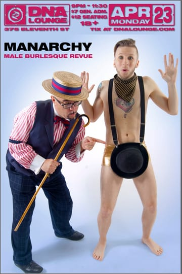 Monday Night Hubba: Manarchy! Burlesque! Monday Night Hubba welcomes Manarchy, male 	burlesque revue! Monday Night Hubba is the perfect way to start your 	week sexy: with cocktails, tease, comedy and a more intimate 	experience than Hubba's big monthly extravaganzas! Each Monday night 	is a fun-filled, shimmering showcase of local, national and 	international burlesque and variety talent -- and a chance to see 	the most dazzling debuts before they hit it big!