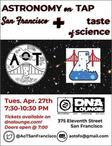 A Taste of Science! Science! A Taste of Science partners with Astronomy on Tap 	in this journey into the universe, from ancient earth and exoplanets 	to black holes and cosmic collisions. Join us for a series of 	fascinating non-technical talks by the scientists exploring our 	furthest frontiers! Remember, space is always better with beer!