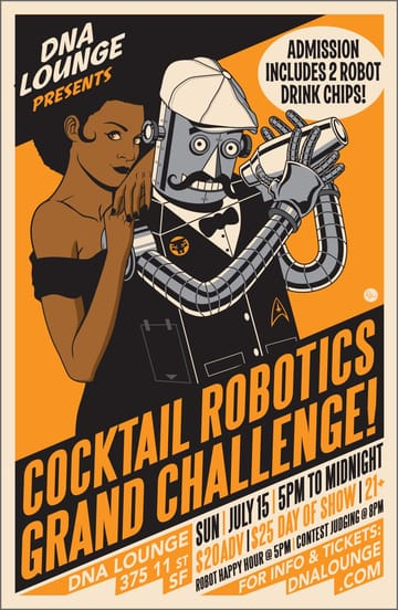 Cocktail Robotics Grand Challenge! Do you have a drink-serving robotic contraption whose powers 	of automated intoxication must be shared with the world? Have you 	created a pulsing, apocalyptic juggernaut of booze and steel? Can it 	go the distance? Do you think your cocktail robot has a chance at 	winning the title of Best Robot Bartender? We at DNA Lounge 	cordially invite you to bring your cocktail robot to our fine 	establishment for a night of Robot Happy Hour -- and to enter the 	fifth annual Cocktail Robotics Grand Challenge.