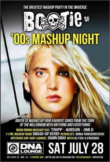 "Bootie SF: `00s Mashup Night! Mashups! It's only been eight years since the 	""aughts"" ended, but we're already nostalgic! So Bootie is 	paying tribute to the last decade in full mashup style with '00s 	Mashup Night! Bootie takes your favorite songs from the turn of the 	millennium -- from Britney to Eminem, Outkast to Amy Winehouse, Lady 	Gaga to Beyoncé, White Stripes to M.I.A. and beyond - and 	tosses them in the blender to create non-stop dance action!"