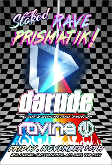 So Stoked: Rave Prismatik! 	Trance, Hardcore, House, D+B! Leave the plain and everyday 	and transform into a burst of light, sound, and positive energy. 	Rave Prismatik. To date Darude remains one of dance music's most 	influential stars. At the height of the trance boom of the early 	00's Finnish DJ / artist / producer Ville Virtanen created the 	milestone single Sandstorm under his pseudonym Darude. The track 	went Platinum and became one of the biggest selling and one of the 	most recognizable dance singles in the history of EDM.