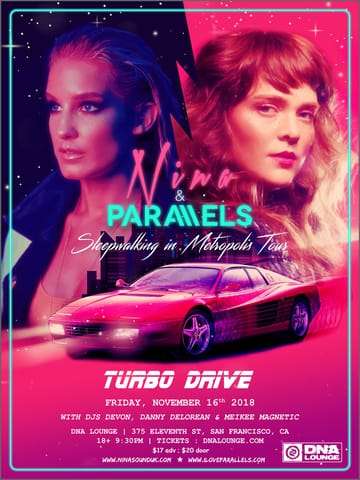 Turbo Drive: Nina + Parallels! 	Synthwave! Nina is a German pop singer-songwriter based in 	London, UK. A classically trained vocalist who garners musical 	influence from the likes of Depeche Mode and from the contemporary 	artists she surrounds herself with today, including Chromatics, 	Ladyhawke and Timecop 1983. Nina's music has been described by the 	Huffington Post as 'Lana Del Rey meets Robyn.' While the 1980s 	influence is firmly in place, her sound has a fresh and contemporary 	quality to it that would fit seamlessly into the American top 40 	radio format.