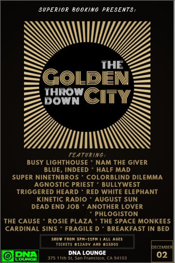 Golden City Throw Down! 	Rock! Performing Live: Busy Lighthouse. Blue, Indeed. Half 	Madca. Super Nintenbros. Agnostic Priest. Bully West. Triggered 	Heart. Red White Elephant. Kinetic Radio. Color Blind Dilemma. Dead 	End Jo. Another Lover. Nam The Giver. The Space Monkees. Wilighter. 	Phlogiston. The Causeca. Rosie Plaza. Cardinal Sins. Fragile D. 	August Sun. Breakfast In Bed.