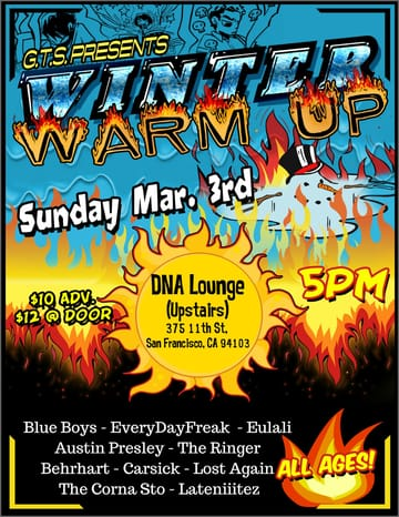 Grow The Scene: Winter Warm Up! 	Rock! Performing Live: Blue Boys. EveryDayFreak. Austin 	Presley. The Ringer. Behrhart. Carsick. Eulalia. Lost Again. The 	Corna Sto. Lateniiitez.