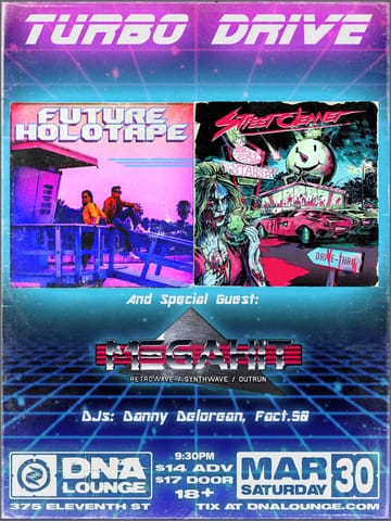 Turbo Drive: Future Holotape & Street Cleaner! 	Synthwave! Future Holotape is a cyberpunk / synthwave band. 	Accompanied with synthesizers, The Duo Bring a new style to the 	table bring the future and the past to you. Only one man strikes 	fear in the souls of the human garbage that walk the streets at 	night, Only one man is brave enough to take on the pathetic trash 	that plague our city and prey on the weak. And that man is the 	Street Cleaner!