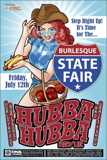Hubba Hubba Revue: State Fair! 	Burlesque! Step right up, step right up! for an all-clown 	marching band, luscious livestock, and prize-winning tease! All an 	edifying exhibition of blue ribbon burlesque guaranteed to tickle 	your corn dog!