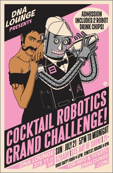 Cocktail Robotics Grand Challenge! 	Do you like ROBOTS? And DRINKING? Experience incredible 	robot bartenders serving you drinks, lovingly crafted with MAD 	SCIENCE by the finest competitors in the art of robotics and 	bartending. You probably won't get wet. Probably. Or disassembled. 	Probably. Spectators and Victims: Admission includes two robot drink 	chips to spend at any cocktail robot. Additional drink chips will be 	available for $6 each.