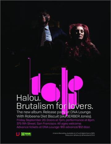 Halou: Album Release Party! 	Triphop, Post Punk, Ambient, Dream Pop, Indie, Psytrance! 	Join Halou in celebrating the release of Brutalism For Lovers, the 	band's first album in over 10 years and the fifth full-length 	release in the band's 22 year existence. Showcasing a total 	evolution of their sound, the new album again features Rebecca's 	achingly confrontational vocals, now delivered with an impassioned 	urgency that will break the hearts of listeners.