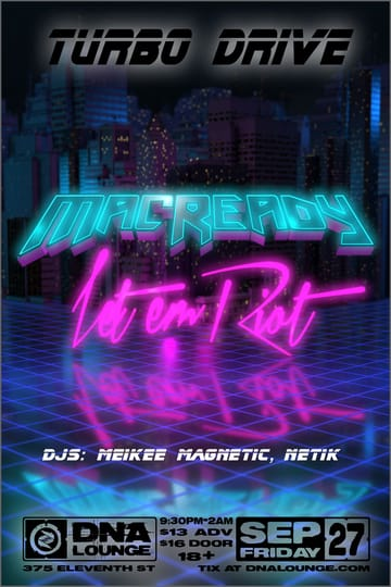 Turbo Drive: MacReady! 	Synthwave! Macready: A Synthwave Duo from Los Angeles. Kick 	back and relax - or get up and dance! However you like to party, we 	invite you to enjoy our 80's New Wave-inspired jams! Pairing 	dream-like synth tones and melodic vocal hooks with a chill, 	southern California vibe, Let Em Riot has established himself as a 	prominent act on the frontiers of retrowave. The artist has been 	innovatively mixing '80s nostalgia with modern music as Let Em Riot 	since 2010, creating a unique and compelling take on established 	songwriting conventions.