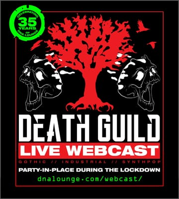Death Guild: Party-In-Place Webcast! 	Gothic, Industrial, Synthpop! Webcast-only DJs sets, live 	from the DNA Lounge main stage, every Monday night. Spooky-dance 	along from the safety of your own home! Death Guild is the oldest 	weekly goth/industrial dance night in the country, and the second 	oldest in the world! Every Monday, six DJs in two rooms play a mix 	of gothic, industrial, synthpop, noise, ambient, and weird stuff for 	those who love the darker side of things.