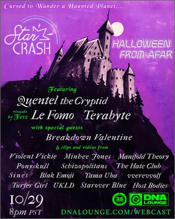 Star Crash: Halloween From Afar! 	Synthpop, Electro Pop, Indie Dance! A Streaming Synth 	Spooktacular featuring exclusive paranormal performances, 	spine-tingling special guests, creepy clips & vile videos by a 	macabre multitude of ghastly glamour ghouls. Free show, suggested 	donation of $10-20 to help us evade the grave...
