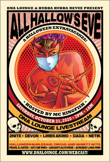 All Hallow's Eve: Live Webcast! 	Mashups, Industrial, Synthwave, Electronica, Electro Swing! 	If there was ever a holiday created just for DNA Lounge that holiday 	is Halloween, and this is our nineteenth spoooooky year throwing 	this party! You may not be able to go out, so we are bringing the 	festivities directly to you. Join us at this can't-miss annual event 	for some of our favorite DJs streaming live from the DNA Lounge Main 	stage, plus two sets of bewitching burlesque and skillful circus 	syrens!